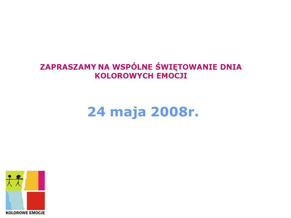 ZAPRASZAMY NA WSPÓLNE ŚWIĘTOWANIE DNIA KOLOROWYCH EMOCJI 24 maja 2008r.