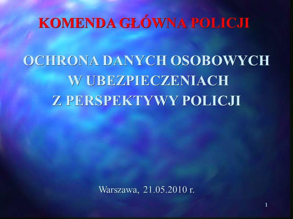 1 KOMENDA GŁÓWNA POLICJI OCHRONA DANYCH OSOBOWYCH W UBEZPIECZENIACH W UBEZPIECZENIACH Z PERSPEKTYWY POLICJI Warszawa, 21.05.2010 r.