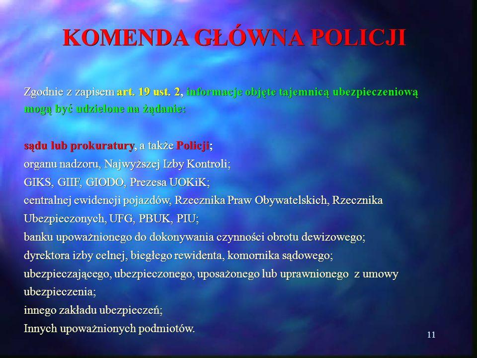 11 KOMENDA GŁÓWNA POLICJI Zgodnie z zapisem art. 19 ust. 2, informacje objęte tajemnicą ubezpieczeniową mogą być udzielone na żądanie: sądu lub prokur