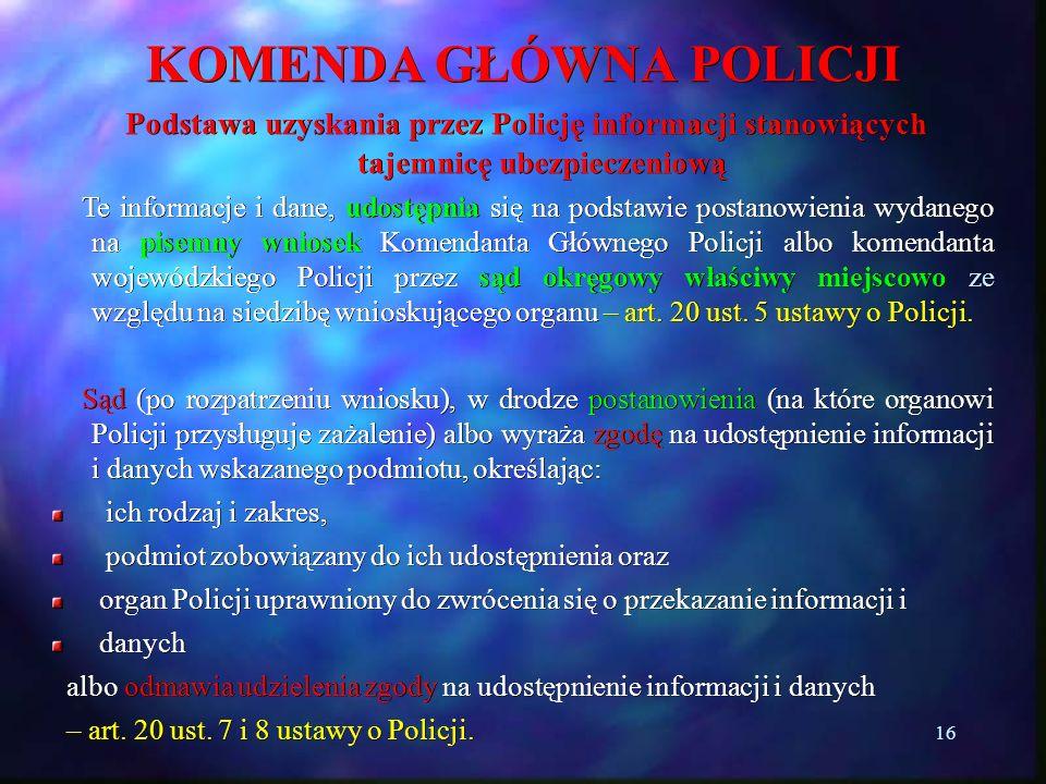 16 KOMENDA GŁÓWNA POLICJI Podstawa uzyskania przez Policję informacji stanowiących tajemnicę ubezpieczeniową Podstawa uzyskania przez Policję informac