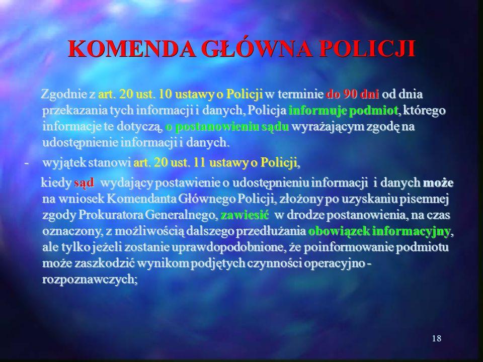 18 KOMENDA GŁÓWNA POLICJI Zgodnie z art. 20 ust. 10 ustawy o Policji w terminie do 90 dni od dnia przekazania tych informacji i danych, Policja inform