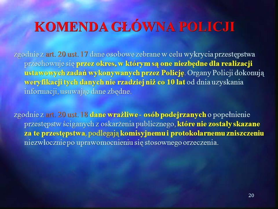 20 KOMENDA GŁÓWNA POLICJI zgodnie z art. 20 ust. 17 dane osobowe zebrane w celu wykrycia przestępstwa przechowuje się przez okres, w którym są one nie