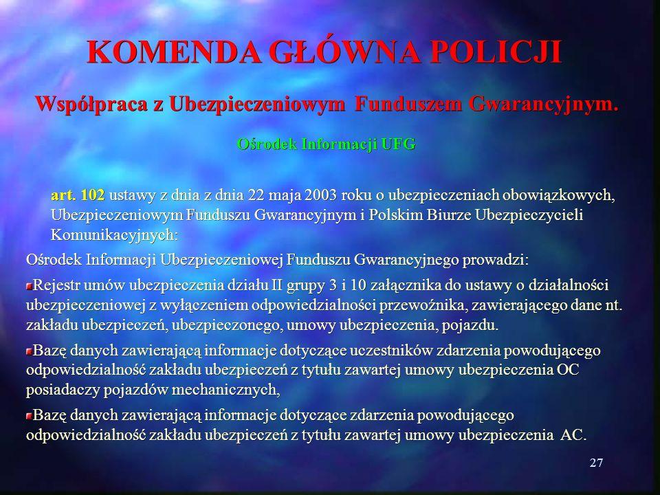 27 KOMENDA GŁÓWNA POLICJI Współpraca z Ubezpieczeniowym Funduszem Gwarancyjnym. Ośrodek Informacji UFG art. 102 ustawy z dnia z dnia 22 maja 2003 roku