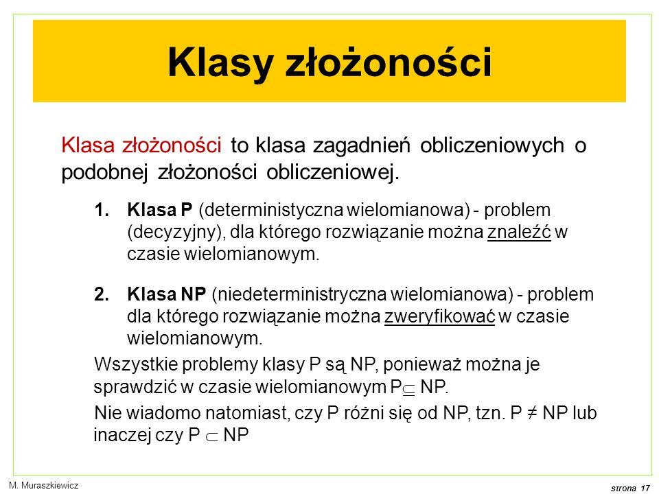 strona 17 M. Muraszkiewicz Klasy złożoności Klasa złożoności to klasa zagadnień obliczeniowych o podobnej złożoności obliczeniowej. 1.Klasa P (determi