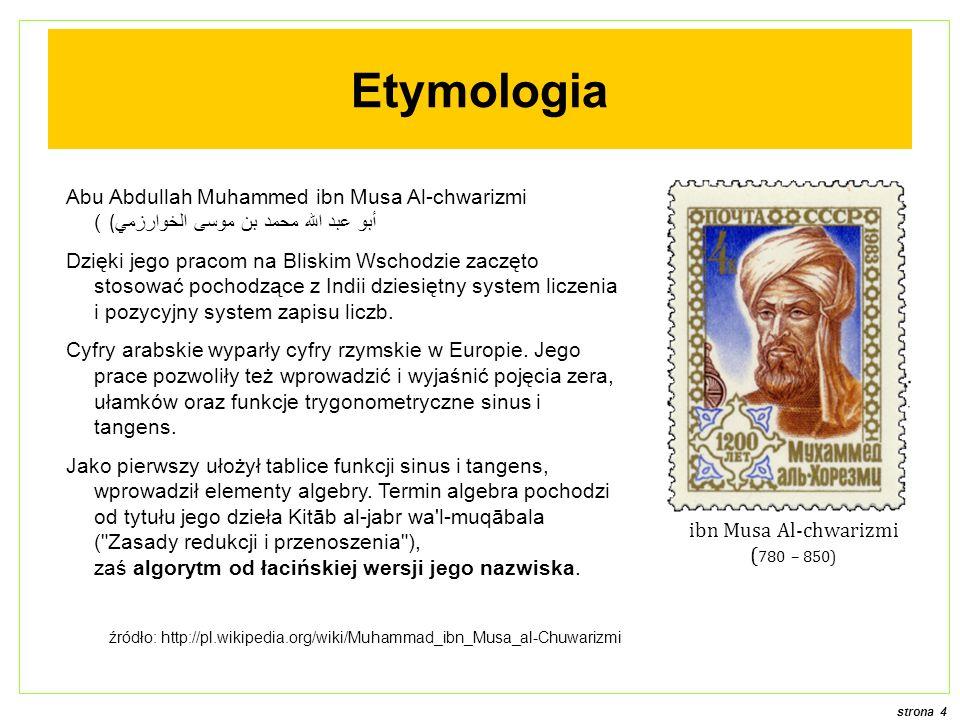 strona 4 Abu Abdullah Muhammed ibn Musa Al-chwarizmi (أبو عبد الله محمد بن موسى الخوارزمي) Dzięki jego pracom na Bliskim Wschodzie zaczęto stosować po