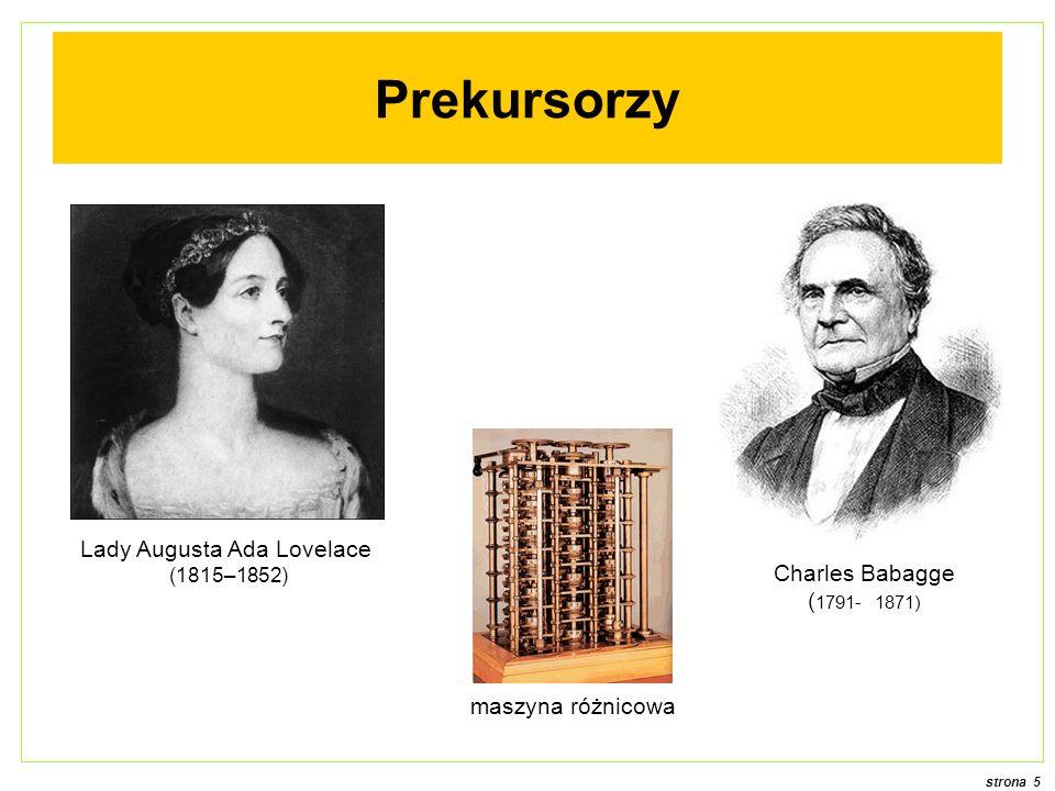 strona 5 Charles Babagge ( 1791- 1871) Prekursorzy maszyna różnicowa Lady Augusta Ada Lovelace (1815–1852)