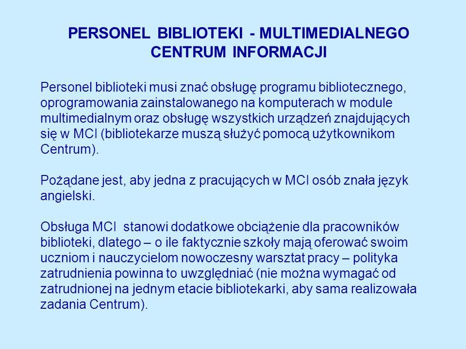 PERSONEL BIBLIOTEKI - MULTIMEDIALNEGO CENTRUM INFORMACJI Personel biblioteki musi znać obsługę programu bibliotecznego, oprogramowania zainstalowanego na komputerach w module multimedialnym oraz obsługę wszystkich urządzeń znajdujących się w MCI (bibliotekarze muszą służyć pomocą użytkownikom Centrum).