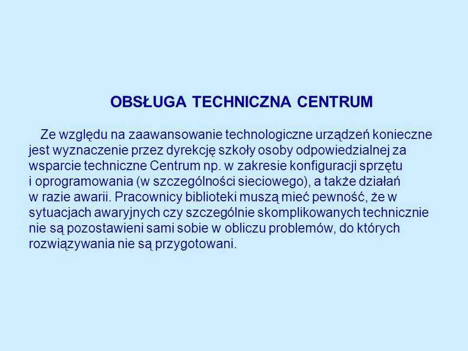 OBSŁUGA TECHNICZNA CENTRUM Ze względu na zaawansowanie technologiczne urządzeń konieczne jest wyznaczenie przez dyrekcję szkoły osoby odpowiedzialnej za wsparcie techniczne Centrum np.