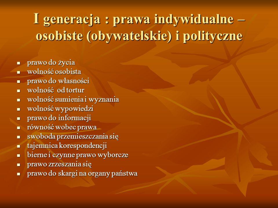 I generacja : prawa indywidualne – osobiste (obywatelskie) i polityczne prawo do życia prawo do życia wolność osobista wolność osobista prawo do własn