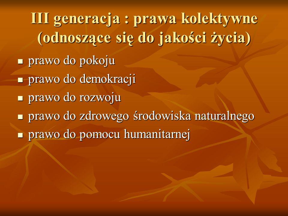 III generacja : prawa kolektywne (odnoszące się do jakości życia) prawo do pokoju prawo do pokoju prawo do demokracji prawo do demokracji prawo do roz