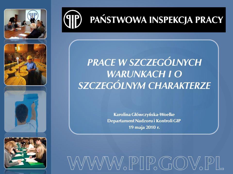PRACE W SZCZEGÓLNYCH WARUNKACH I O SZCZEGÓLNYM CHARAKTERZE Karolina Główczyńska-Woelke Departament Nadzoru i Kontroli GIP 19 maja 2010 r.