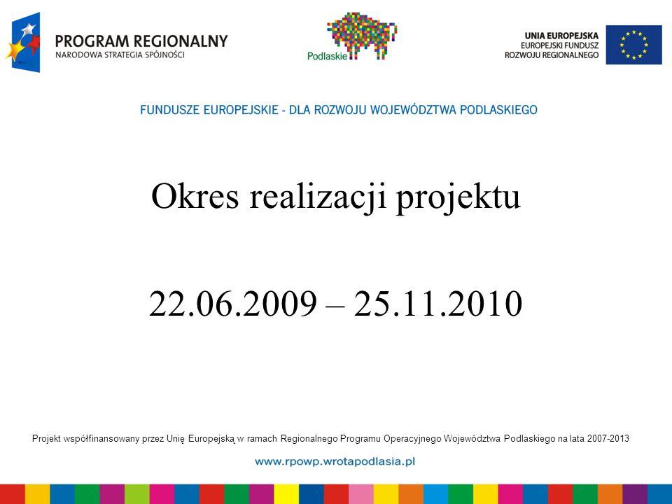 Projekt współfinansowany przez Unię Europejską w ramach Regionalnego Programu Operacyjnego Województwa Podlaskiego na lata 2007-2013 Okres realizacji