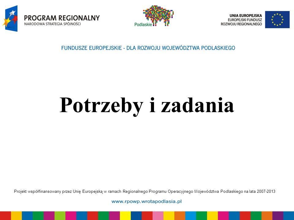 Projekt współfinansowany przez Unię Europejską w ramach Regionalnego Programu Operacyjnego Województwa Podlaskiego na lata 2007-2013 Potrzeby i zadani