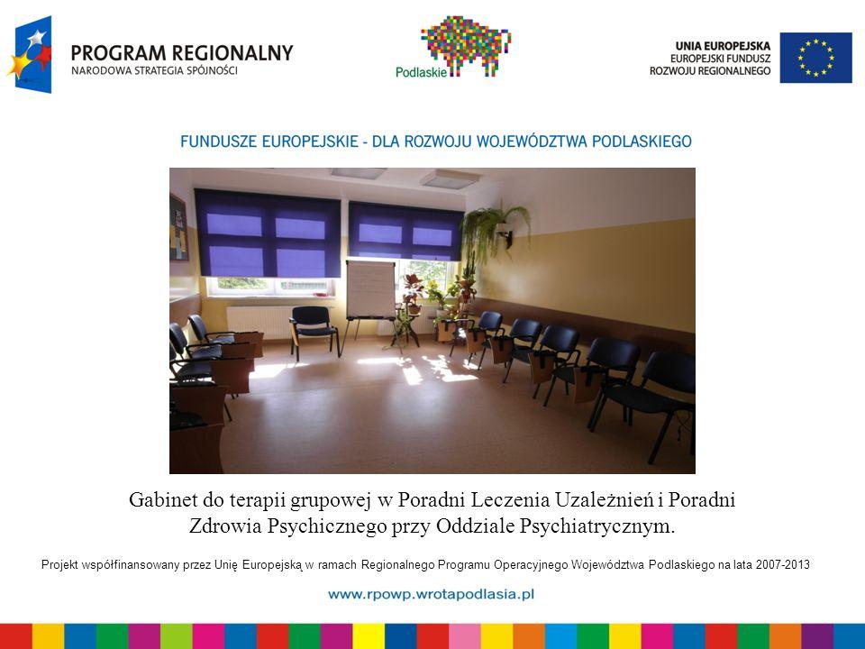 Projekt współfinansowany przez Unię Europejską w ramach Regionalnego Programu Operacyjnego Województwa Podlaskiego na lata 2007-2013 Gabinet do terapii grupowej w Poradni Leczenia Uzależnień i Poradni Zdrowia Psychicznego przy Oddziale Psychiatrycznym.