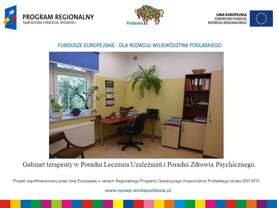 Projekt współfinansowany przez Unię Europejską w ramach Regionalnego Programu Operacyjnego Województwa Podlaskiego na lata 2007-2013 Gabinet terapeuty w Poradni Leczenia Uzależnień i Poradni Zdrowia Psychicznego.