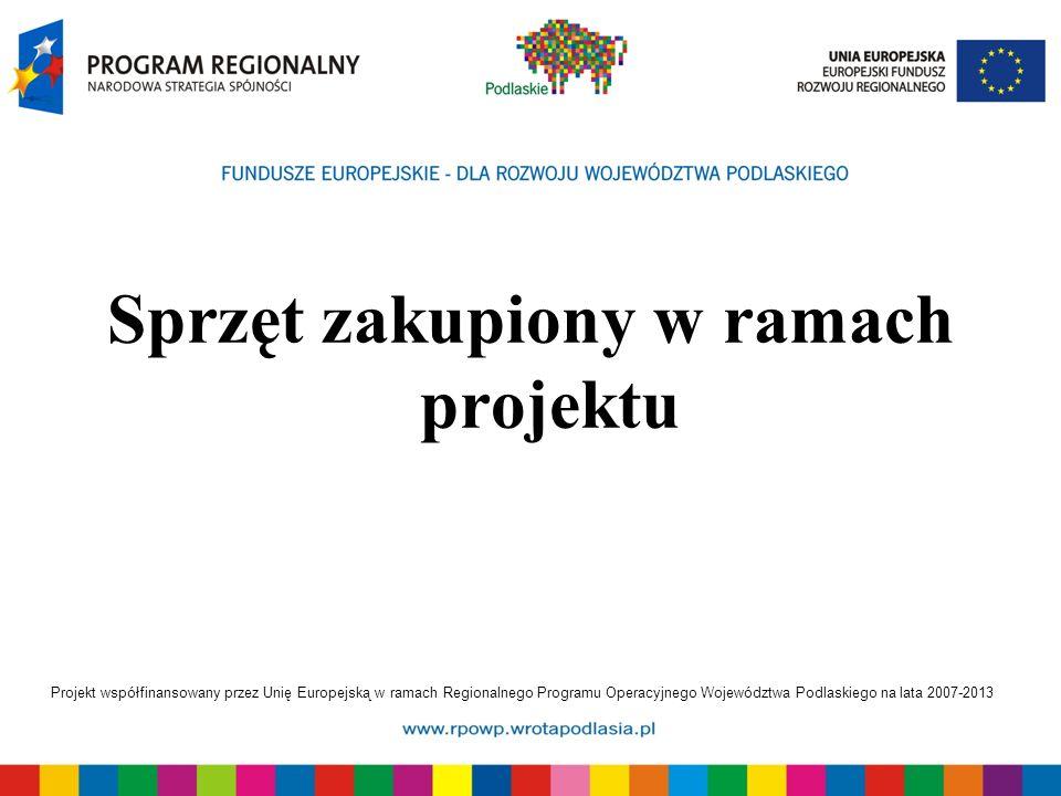 Projekt współfinansowany przez Unię Europejską w ramach Regionalnego Programu Operacyjnego Województwa Podlaskiego na lata 2007-2013 Sprzęt zakupiony