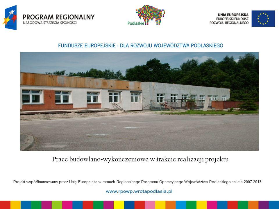 Projekt współfinansowany przez Unię Europejską w ramach Regionalnego Programu Operacyjnego Województwa Podlaskiego na lata 2007-2013 Prace budowlano-w