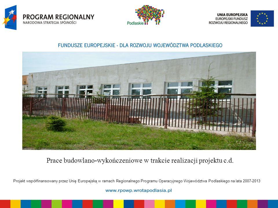 Projekt współfinansowany przez Unię Europejską w ramach Regionalnego Programu Operacyjnego Województwa Podlaskiego na lata 2007-2013 Prace budowlano-wykończeniowe w trakcie realizacji projektu c.d.