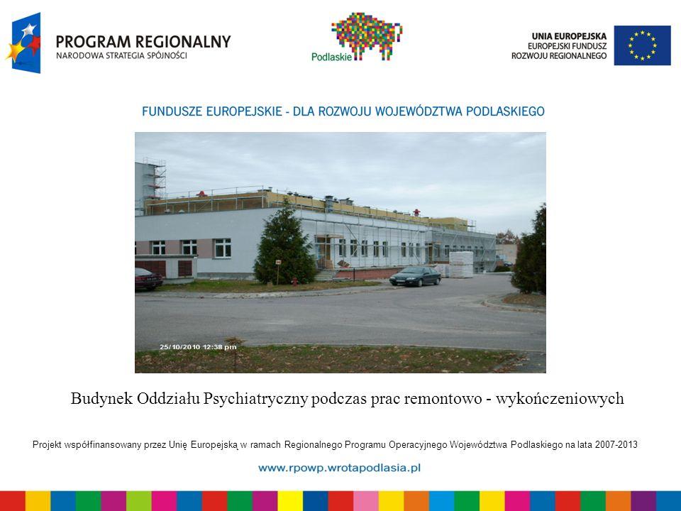 Projekt współfinansowany przez Unię Europejską w ramach Regionalnego Programu Operacyjnego Województwa Podlaskiego na lata 2007-2013 Budynek Oddziału Psychiatryczny podczas prac remontowo - wykończeniowych