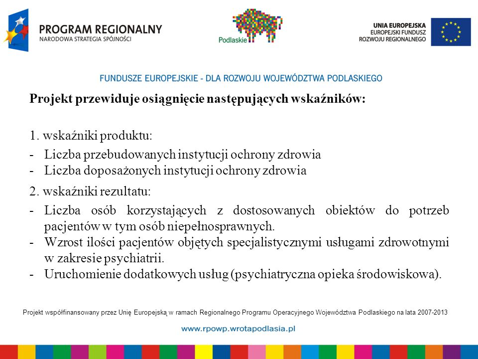 Projekt współfinansowany przez Unię Europejską w ramach Regionalnego Programu Operacyjnego Województwa Podlaskiego na lata 2007-2013 Projekt przewiduje osiągnięcie następujących wskaźników: 1.