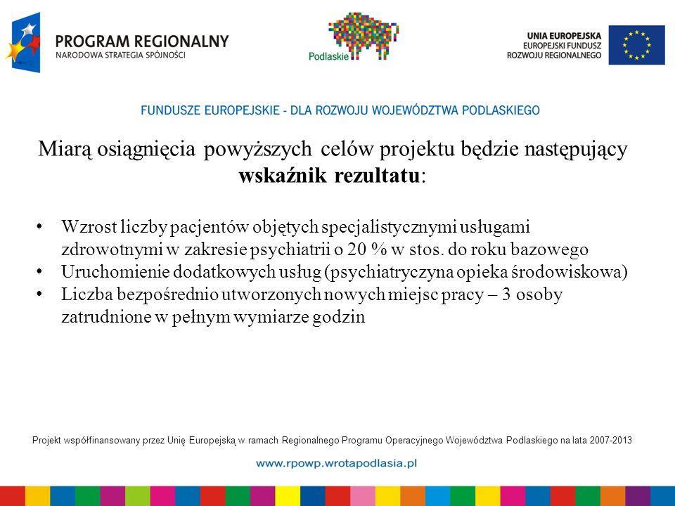 Projekt współfinansowany przez Unię Europejską w ramach Regionalnego Programu Operacyjnego Województwa Podlaskiego na lata 2007-2013 Miarą osiągnięcia powyższych celów projektu będzie następujący wskaźnik rezultatu: Wzrost liczby pacjentów objętych specjalistycznymi usługami zdrowotnymi w zakresie psychiatrii o 20 % w stos.