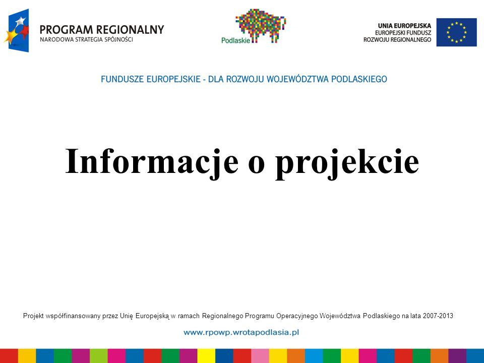 Projekt współfinansowany przez Unię Europejską w ramach Regionalnego Programu Operacyjnego Województwa Podlaskiego na lata 2007-2013 Informacje o projekcie
