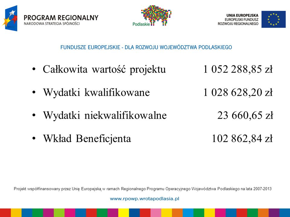 Projekt współfinansowany przez Unię Europejską w ramach Regionalnego Programu Operacyjnego Województwa Podlaskiego na lata 2007-2013 Całkowita wartość projektu1 052 288,85 zł Wydatki kwalifikowane1 028 628,20 zł Wydatki niekwalifikowalne23 660,65 zł Wkład Beneficjenta 102 862,84 zł