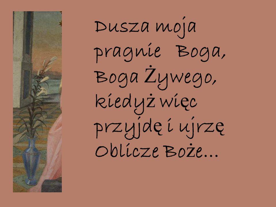 Dusza moja pragnie Boga, Boga Ż ywego, kiedy ż wi ę c przyjd ę i ujrz ę Oblicze Bo ż e…