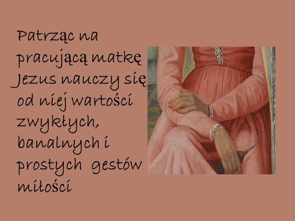 Patrz ą c na pracuj ą c ą matk ę Jezus nauczy si ę od niej warto ś ci zwykłych, banalnych i prostych gestów miło ś ci