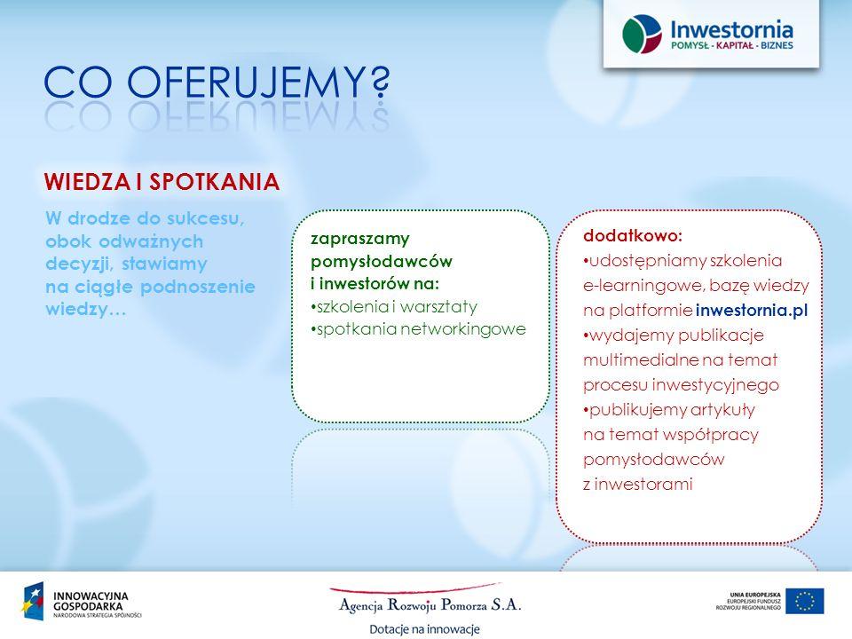 dodatkowo: udostępniamy szkolenia e-learningowe, bazę wiedzy na platformie inwestornia.pl wydajemy publikacje multimedialne na temat procesu inwestycyjnego publikujemy artykuły na temat współpracy pomysłodawców z inwestorami W drodze do sukcesu, obok odważnych decyzji, stawiamy na ciągłe podnoszenie wiedzy… zapraszamy pomysłodawców i inwestorów na: szkolenia i warsztaty spotkania networkingowe