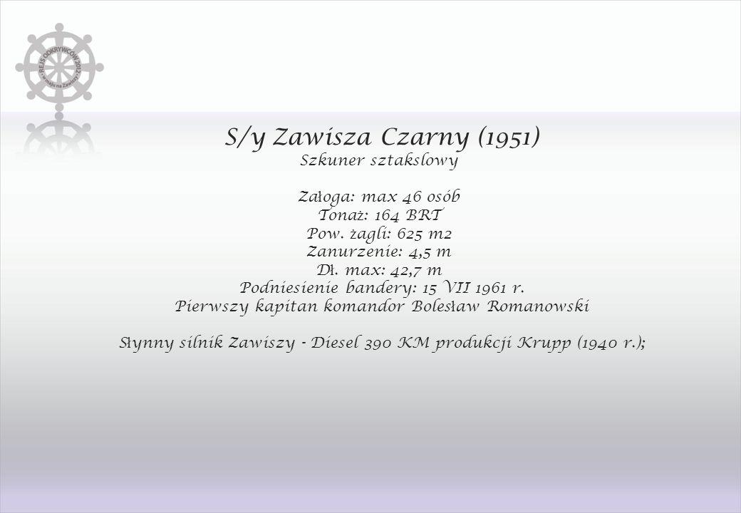 S/y Zawisza Czarny (1951) Szkuner sztakslowy Za ł oga: max 46 osób Tona ż : 164 BRT Pow. ż agli: 625 m2 Zanurzenie: 4,5 m D ł. max: 42,7 m Podniesieni