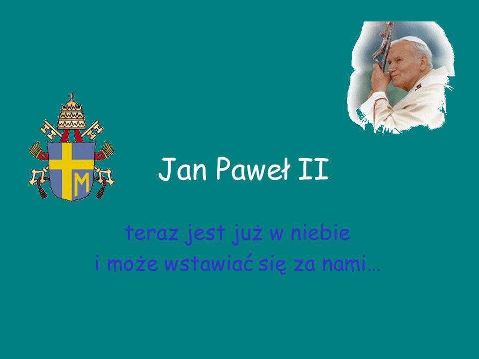 Jan Paweł II teraz jest już w niebie i może wstawiać się za nami…