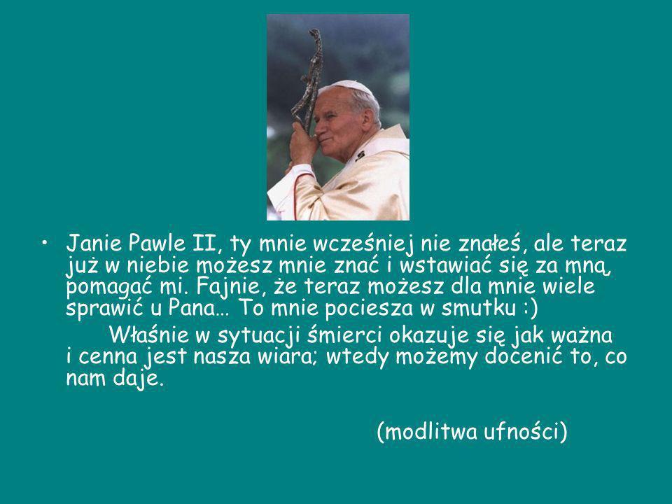 Janie Pawle II, ty mnie wcześniej nie znałeś, ale teraz już w niebie możesz mnie znać i wstawiać się za mną, pomagać mi. Fajnie, że teraz możesz dla m