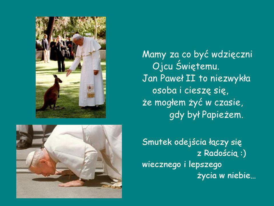 Mamy za co być wdzięczni Ojcu Świętemu. Jan Paweł II to niezwykła osoba i cieszę się, że mogłem żyć w czasie, gdy był Papieżem. Smutek odejścia łączy