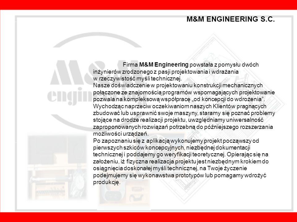 Profil i specjalizacja firmy M&M ENGINEERING Projektujemy i wykonujemy modernizacje na maszynach i ich podzespołach Dostarczamy znormalizowane części zamienne, jak i również projektujemy i produkujemy nietypowe podzespoły