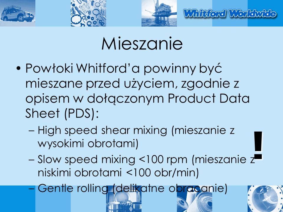 Mieszanie Powłoki Whitforda powinny być mieszane przed użyciem, zgodnie z opisem w dołączonym Product Data Sheet (PDS): –High speed shear mixing (mieszanie z wysokimi obrotami) –Slow speed mixing <100 rpm (mieszanie z niskimi obrotami <100 obr/min) –Gentle rolling (delikatne obracanie) !