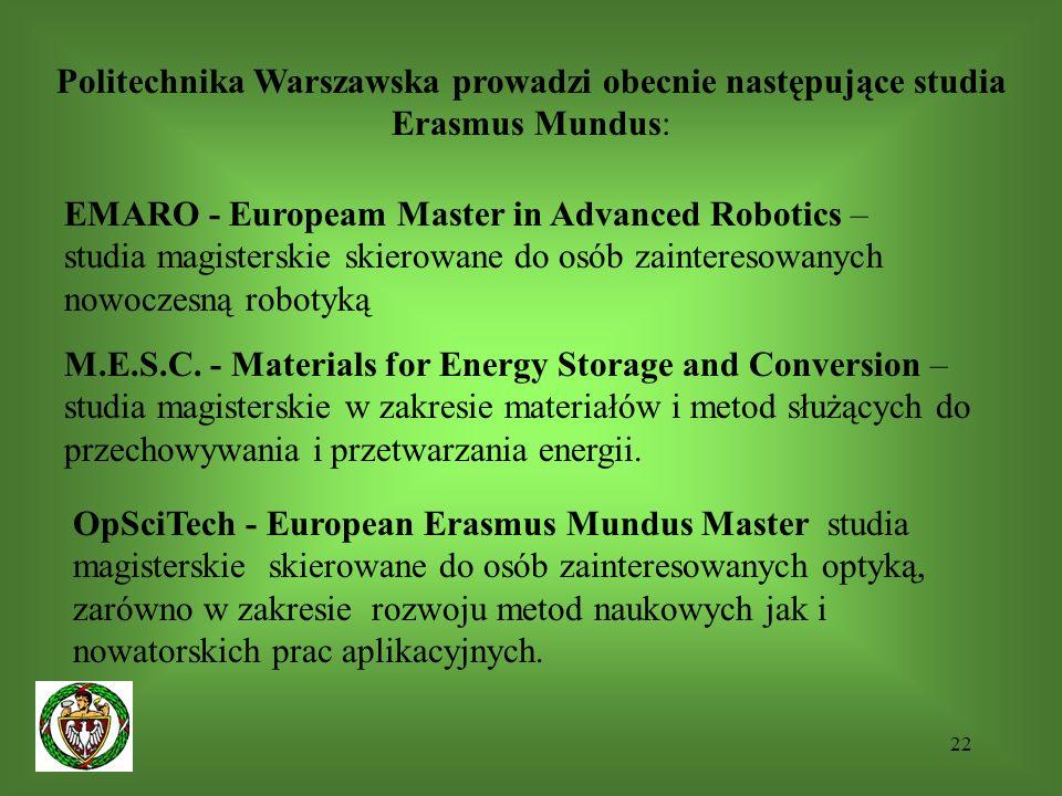 22 Politechnika Warszawska prowadzi obecnie następujące studia Erasmus Mundus: EMARO - Europeam Master in Advanced Robotics – studia magisterskie skierowane do osób zainteresowanych nowoczesną robotyką M.E.S.C.