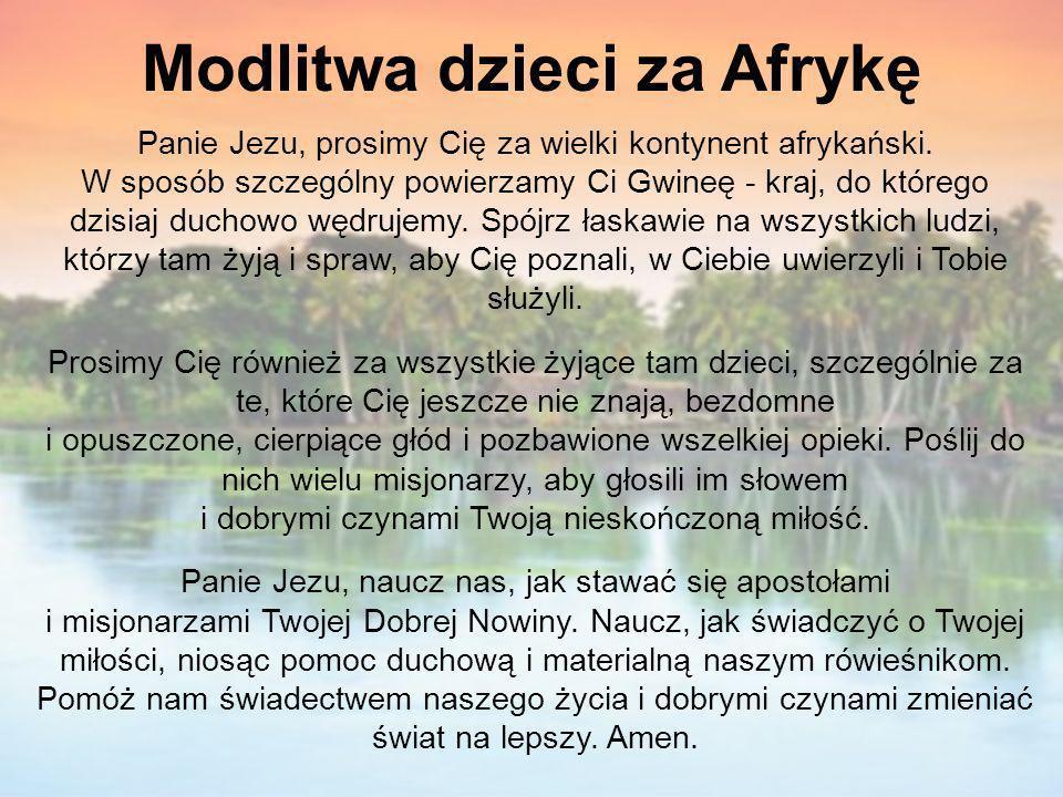 Modlitwa dzieci za Afrykę Panie Jezu, prosimy Cię za wielki kontynent afrykański. W sposób szczególny powierzamy Ci Gwineę - kraj, do którego dzisiaj