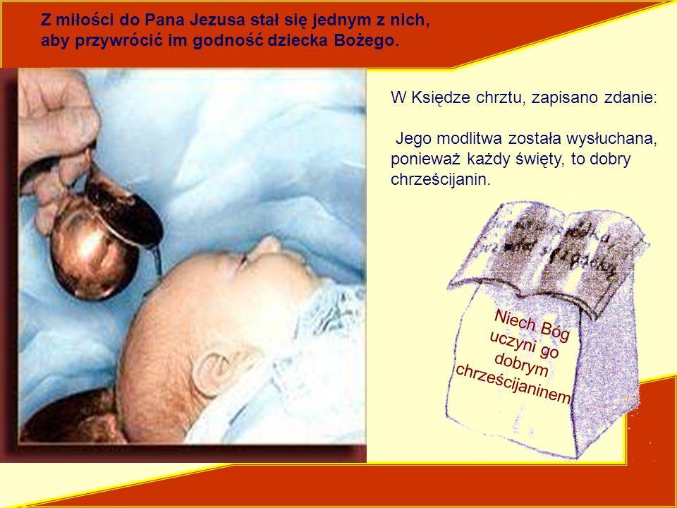 W Księdze chrztu, zapisano zdanie: Jego modlitwa została wysłuchana, ponieważ każdy święty, to dobry chrześcijanin. Niech Bóg uczyni go dobrym chrześc