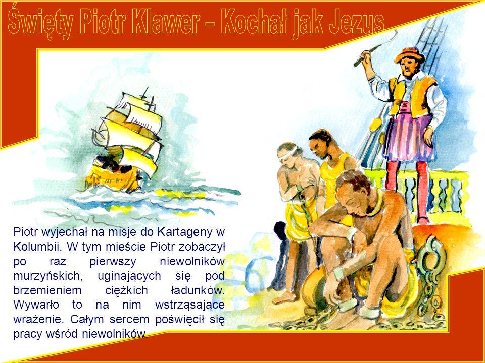 Piotr wyjechał na misje do Kartageny w Kolumbii. W tym mieście Piotr zobaczył po raz pierwszy niewolników murzyńskich, uginających się pod brzemieniem