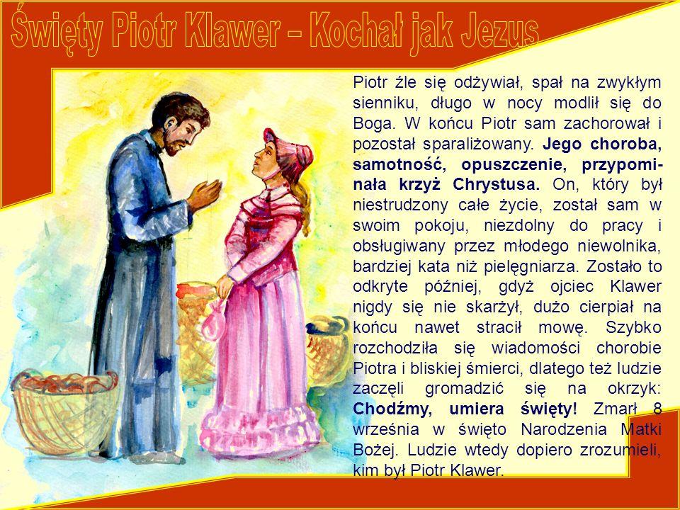 Piotr źle się odżywiał, spał na zwykłym sienniku, długo w nocy modlił się do Boga. W końcu Piotr sam zachorował i pozostał sparaliżowany. Jego choroba