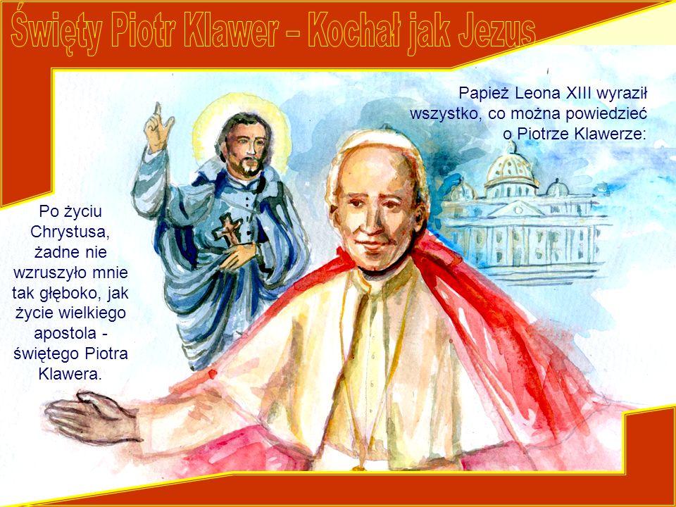 Po życiu Chrystusa, żadne nie wzruszyło mnie tak głęboko, jak życie wielkiego apostola - świętego Piotra Klawera. Papież Leona XIII wyraził wszystko,