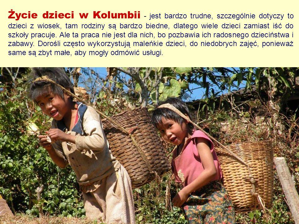 Życie dzieci w Kolumbii - jest bardzo trudne, szczególnie dotyczy to dzieci z wiosek, tam rodziny są bardzo biedne, dlatego wiele dzieci zamiast iść d
