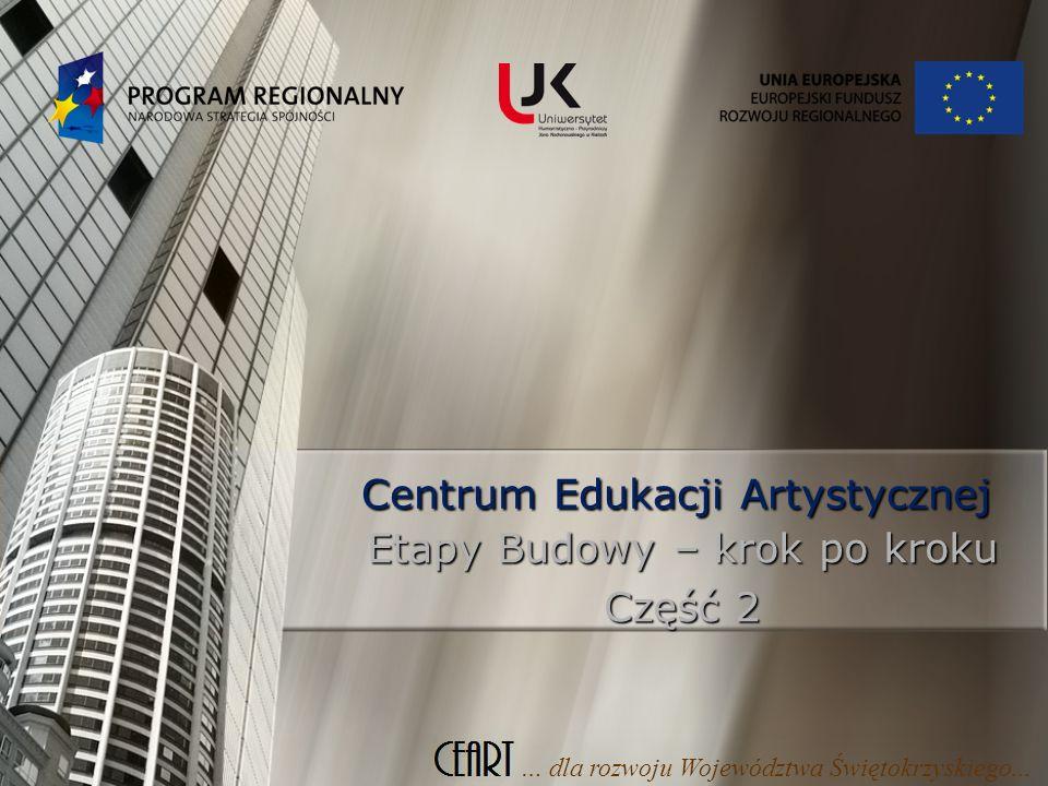 Centrum Edukacji Artystycznej Etapy Budowy – krok po kroku Część 2 … dla rozwoju Województwa Świętokrzyskiego...