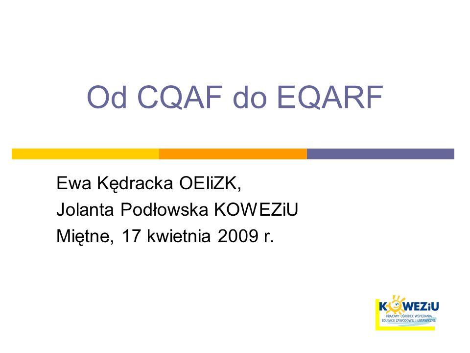 Od CQAF do EQARF Ewa Kędracka OEIiZK, Jolanta Podłowska KOWEZiU Miętne, 17 kwietnia 2009 r.