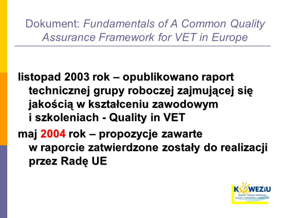 Koncepcja CQAF Założenia dla wspólnych ram zapewniania jakości w kształceniu zawodowym: 1.mają być one zbudowane na doświadczeniach krajów członkowskich 2.powinny wynikać ze zgodnego podejścia do identyfikacji obszarów i kryteriów kluczowych dla zapewniania i podnoszenia jakości 3.mają na celu postawienie kluczowych pytań i sugerowanie możliwych odpowiedzi (kryteria jakości) na poziomie systemu jak i realizatorów kształcenia, bez opisywania jak się to robi jak się to robi