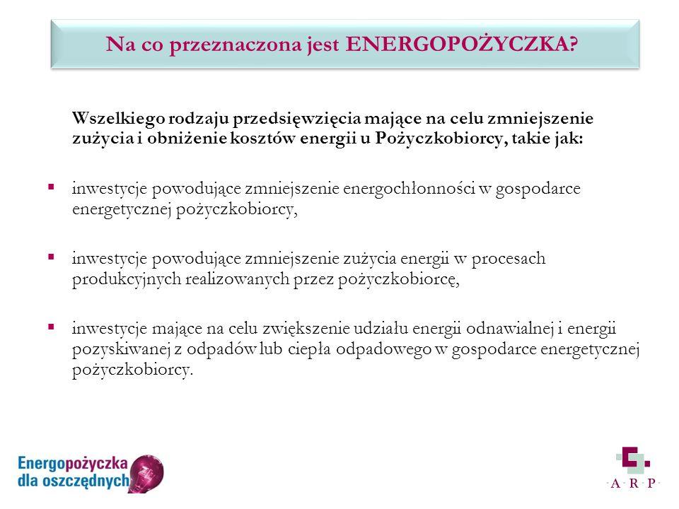 Wszelkiego rodzaju przedsięwzięcia mające na celu zmniejszenie zużycia i obniżenie kosztów energii u Pożyczkobiorcy, takie jak: inwestycje powodujące zmniejszenie energochłonności w gospodarce energetycznej pożyczkobiorcy, inwestycje powodujące zmniejszenie zużycia energii w procesach produkcyjnych realizowanych przez pożyczkobiorcę, inwestycje mające na celu zwiększenie udziału energii odnawialnej i energii pozyskiwanej z odpadów lub ciepła odpadowego w gospodarce energetycznej pożyczkobiorcy.