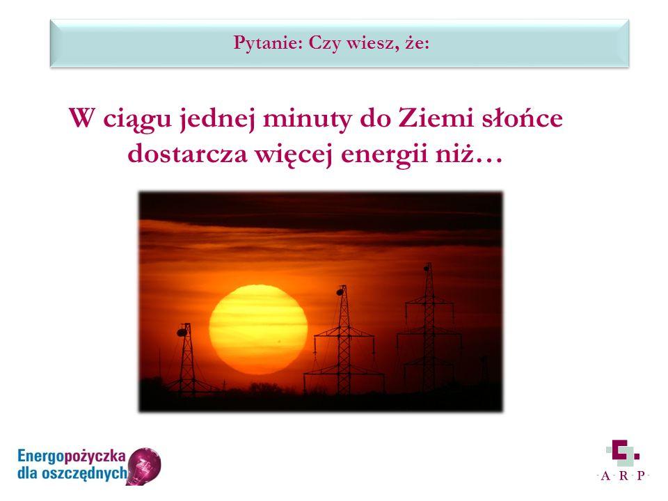 Pytanie: Czy wiesz, że: W ciągu jednej minuty do Ziemi słońce dostarcza więcej energii niż…