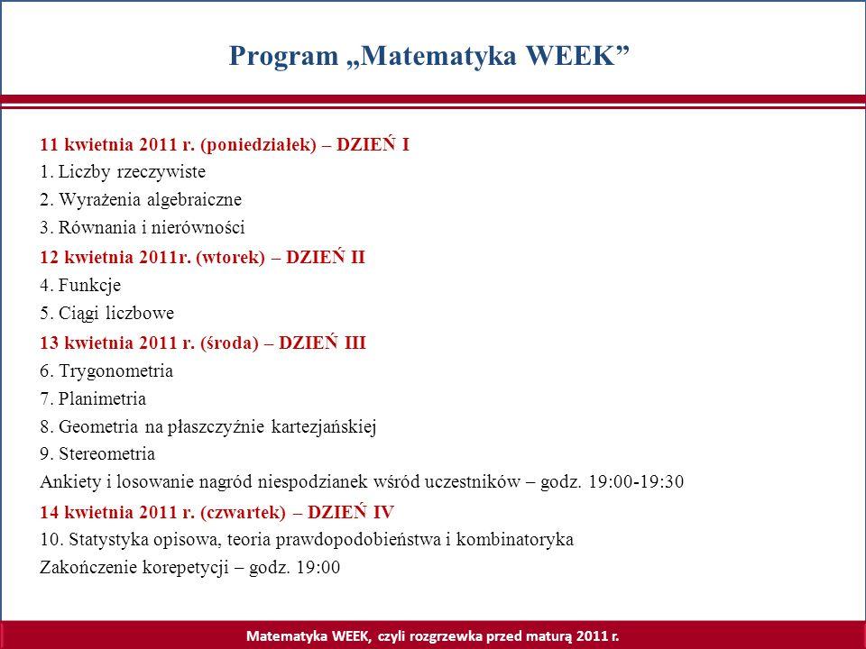 Matematyka WEEK, czyli rozgrzewka przed maturą 2011 r. Program Matematyka WEEK 11 kwietnia 2011 r. (poniedziałek) – DZIEŃ I 1. Liczby rzeczywiste 2. W