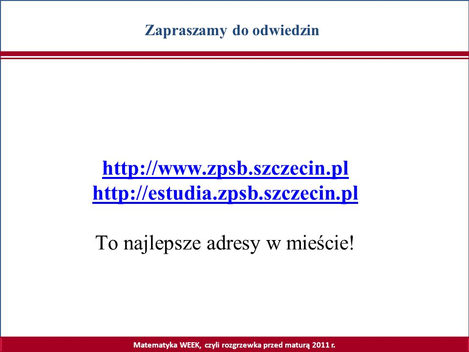 Matematyka WEEK, czyli rozgrzewka przed maturą 2011 r. Zapraszamy do odwiedzin http://www.zpsb.szczecin.pl http://estudia.zpsb.szczecin.pl To najlepsz